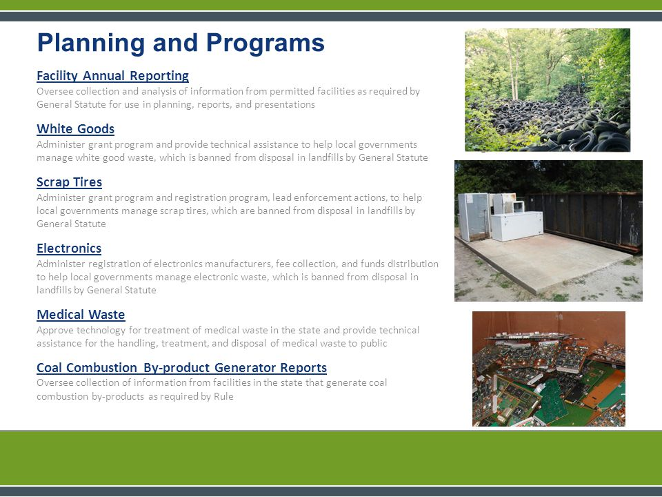 Facility Annual Reporting Oversee collection and analysis of information from permitted facilities as required by General Statute for use in planning, reports, and presentations White Goods Administer grant program and provide technical assistance to help local governments manage white good waste, which is banned from disposal in landfills by General Statute Scrap Tires Administer grant program and registration program, lead enforcement actions, to help local governments manage scrap tires, which are banned from disposal in landfills by General Statute Electronics Administer registration of electronics manufacturers, fee collection, and funds distribution to help local governments manage electronic waste, which is banned from disposal in landfills by General Statute Medical Waste Approve technology for treatment of medical waste in the state and provide technical assistance for the handling, treatment, and disposal of medical waste to public Coal Combustion By-product Generator Reports Oversee collection of information from facilities in the state that generate coal combustion by-products as required by Rule Planning and Programs