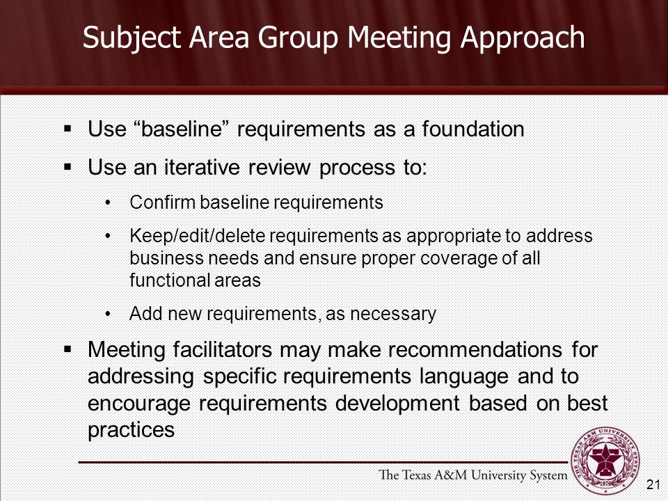 Subject Area Group Meeting Approach  Use baseline requirements as a foundation  Use an iterative review process to: Confirm baseline requirements Keep/edit/delete requirements as appropriate to address business needs and ensure proper coverage of all functional areas Add new requirements, as necessary  Meeting facilitators may make recommendations for addressing specific requirements language and to encourage requirements development based on best practices 21