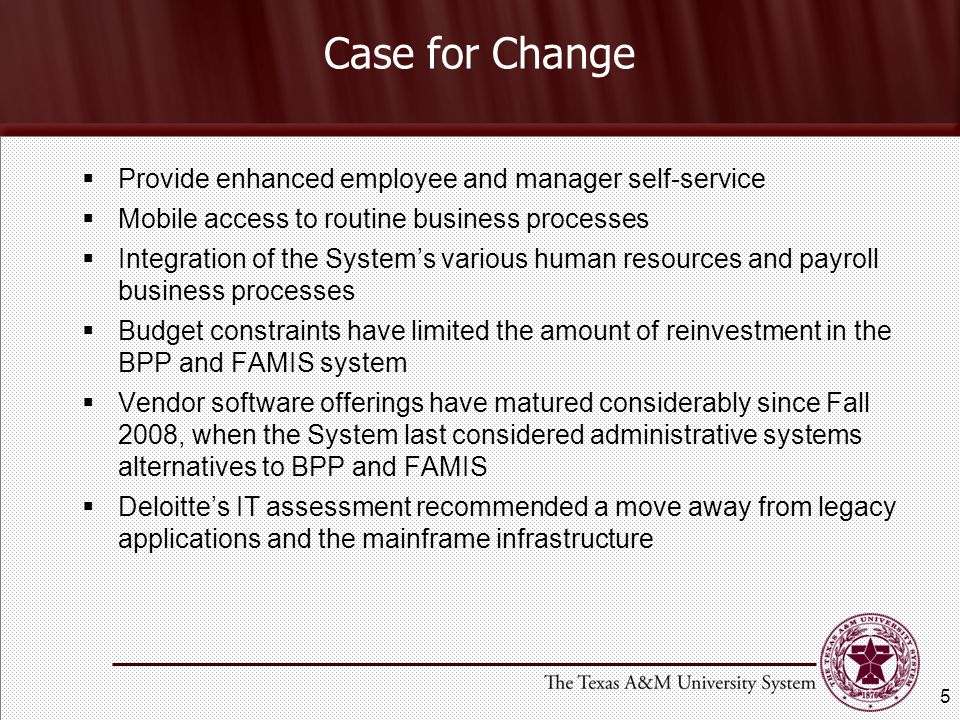 Case for Change  Provide enhanced employee and manager self-service  Mobile access to routine business processes  Integration of the System's various human resources and payroll business processes  Budget constraints have limited the amount of reinvestment in the BPP and FAMIS system  Vendor software offerings have matured considerably since Fall 2008, when the System last considered administrative systems alternatives to BPP and FAMIS  Deloitte's IT assessment recommended a move away from legacy applications and the mainframe infrastructure 5