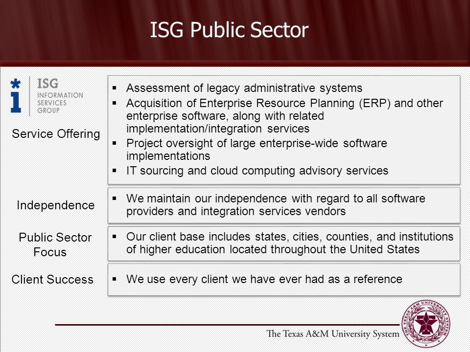 ISG Public Sector Service Offering  Assessment of legacy administrative systems  Acquisition of Enterprise Resource Planning (ERP) and other enterprise software, along with related implementation/integration services  Project oversight of large enterprise-wide software implementations  IT sourcing and cloud computing advisory services  Assessment of legacy administrative systems  Acquisition of Enterprise Resource Planning (ERP) and other enterprise software, along with related implementation/integration services  Project oversight of large enterprise-wide software implementations  IT sourcing and cloud computing advisory services Independence  We maintain our independence with regard to all software providers and integration services vendors Public Sector Focus  Our client base includes states, cities, counties, and institutions of higher education located throughout the United States Client Success  We use every client we have ever had as a reference