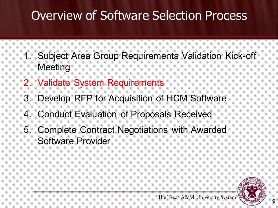 Overview of Software Selection Process 1.Subject Area Group Requirements Validation Kick-off Meeting 2.Validate System Requirements 3.Develop RFP for Acquisition of HCM Software 4.Conduct Evaluation of Proposals Received 5.Complete Contract Negotiations with Awarded Software Provider 9