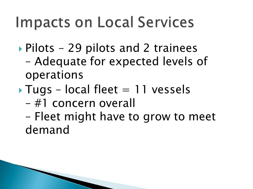  Pilots – 29 pilots and 2 trainees – Adequate for expected levels of operations  Tugs – local fleet = 11 vessels – #1 concern overall – Fleet might have to grow to meet demand