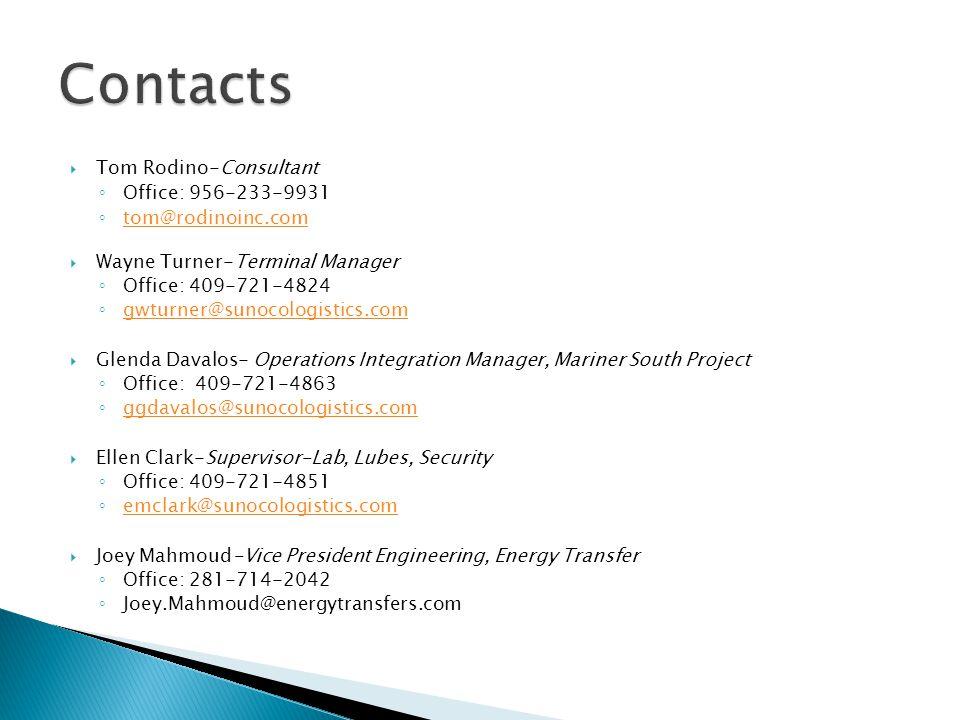  Tom Rodino-Consultant ◦ Office: 956-233-9931 ◦ tom@rodinoinc.com tom@rodinoinc.com  Wayne Turner-Terminal Manager ◦ Office: 409-721-4824 ◦ gwturner@sunocologistics.com gwturner@sunocologistics.com  Glenda Davalos- Operations Integration Manager, Mariner South Project ◦ Office: 409-721-4863 ◦ ggdavalos@sunocologistics.com ggdavalos@sunocologistics.com  Ellen Clark-Supervisor-Lab, Lubes, Security ◦ Office: 409-721-4851 ◦ emclark@sunocologistics.com emclark@sunocologistics.com  Joey Mahmoud-Vice President Engineering, Energy Transfer ◦ Office: 281-714-2042 ◦ Joey.Mahmoud@energytransfers.com