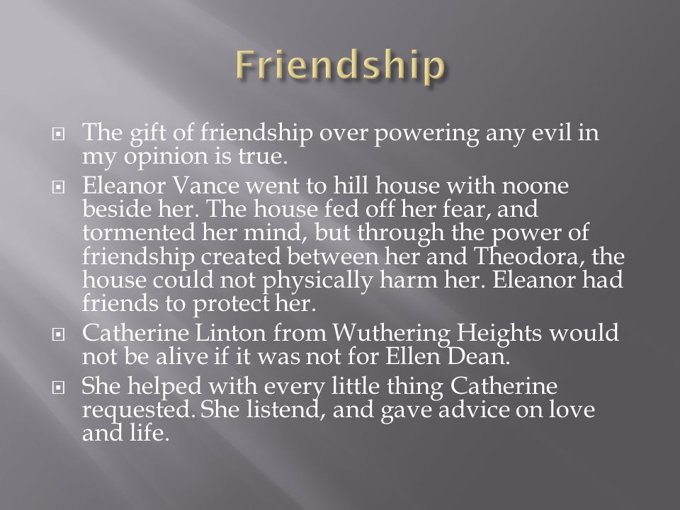  The gift of friendship over powering any evil in my opinion is true.  Eleanor Vance went to hill house with noone beside her. The house fed off her