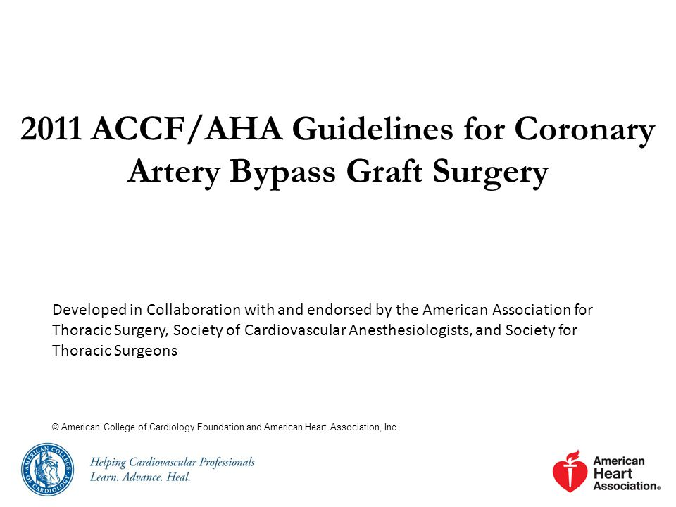 2011 ACCF/AHA Guidelines for Coronary Artery Bypass Graft Surgery Developed in Collaboration with and endorsed by the American Association for Thoracic Surgery, Society of Cardiovascular Anesthesiologists, and Society for Thoracic Surgeons © American College of Cardiology Foundation and American Heart Association, Inc.
