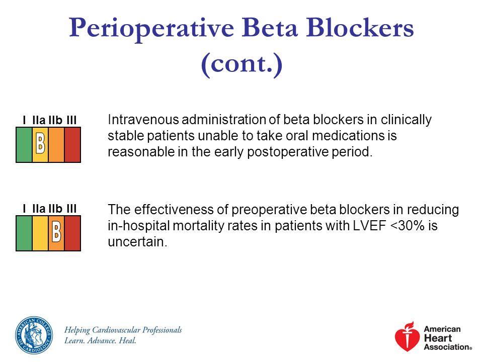Perioperative Beta Blockers (cont.) Intravenous administration of beta blockers in clinically stable patients unable to take oral medications is reasonable in the early postoperative period.