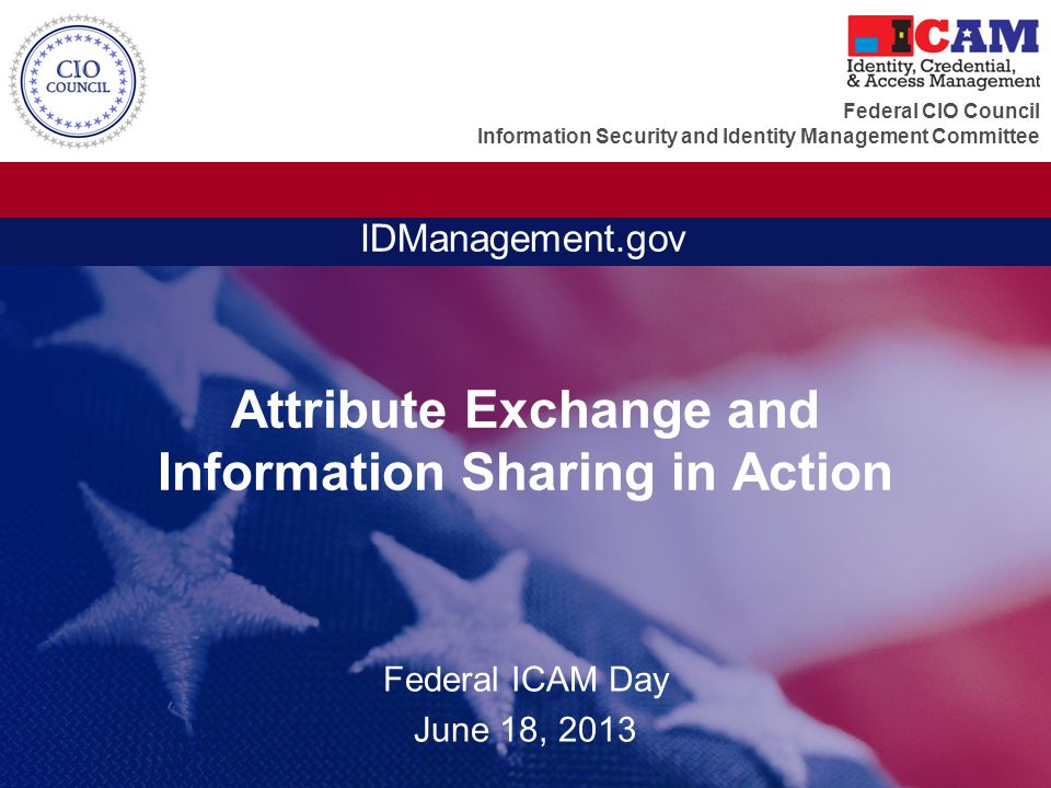 Federal CIO Council Information Security and Identity Management Committee IDManagement.gov Attribute Exchange and Information Sharing in Action Federal ICAM Day June 18, 2013