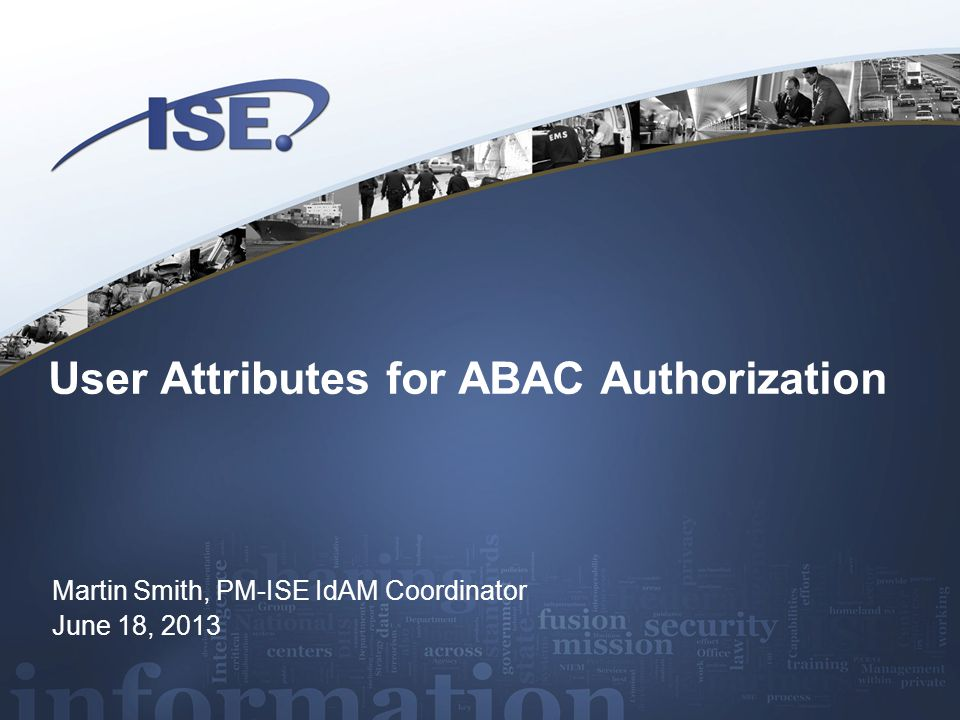 User Attributes for ABAC Authorization Martin Smith, PM-ISE IdAM Coordinator June 18, 2013