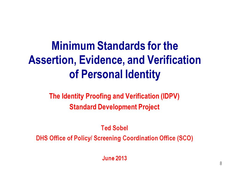 8 Minimum Standards for the Assertion, Evidence, and Verification of Personal Identity The Identity Proofing and Verification (IDPV) Standard Development Project Ted Sobel DHS Office of Policy/ Screening Coordination Office (SCO) June 2013