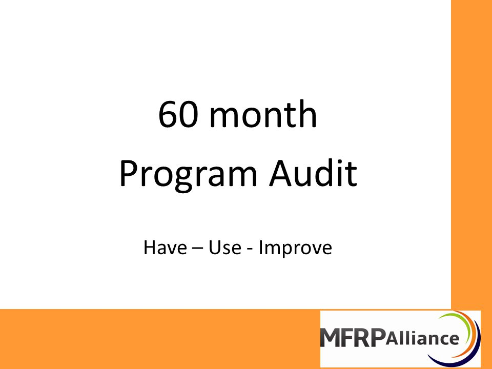 60 month Program Audit Have – Use - Improve