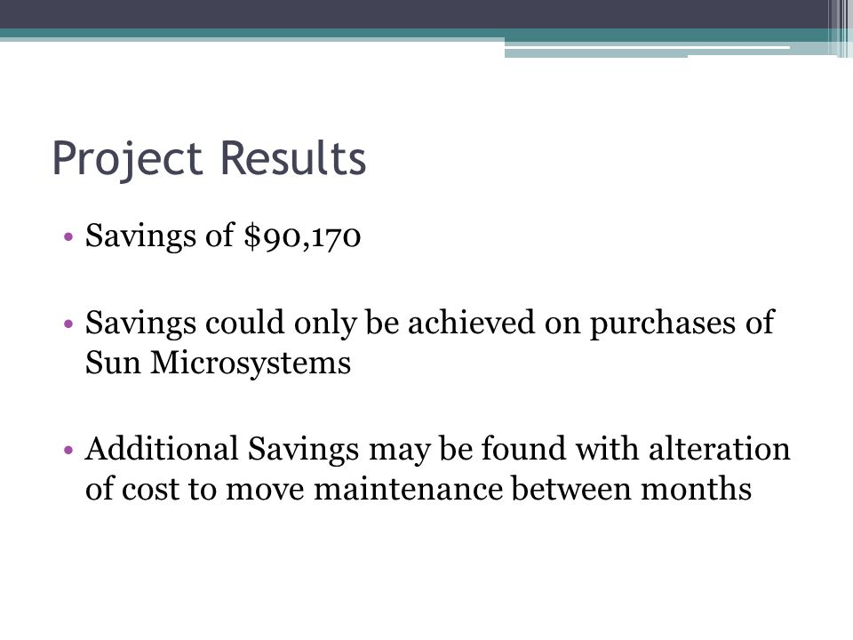 Project Results Savings of $90,170 Savings could only be achieved on purchases of Sun Microsystems Additional Savings may be found with alteration of cost to move maintenance between months