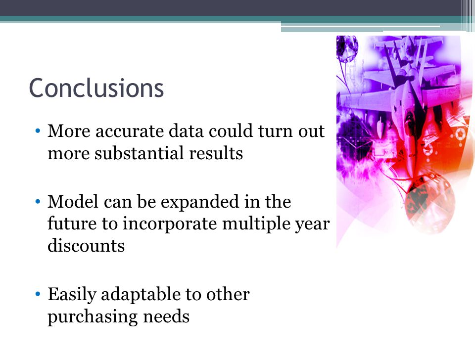 Conclusions More accurate data could turn out more substantial results Model can be expanded in the future to incorporate multiple year discounts Easily adaptable to other purchasing needs