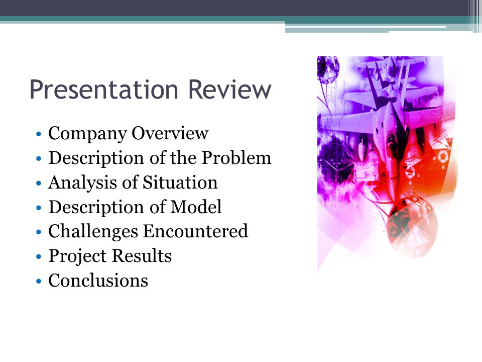Presentation Review Company Overview Description of the Problem Analysis of Situation Description of Model Challenges Encountered Project Results Conclusions
