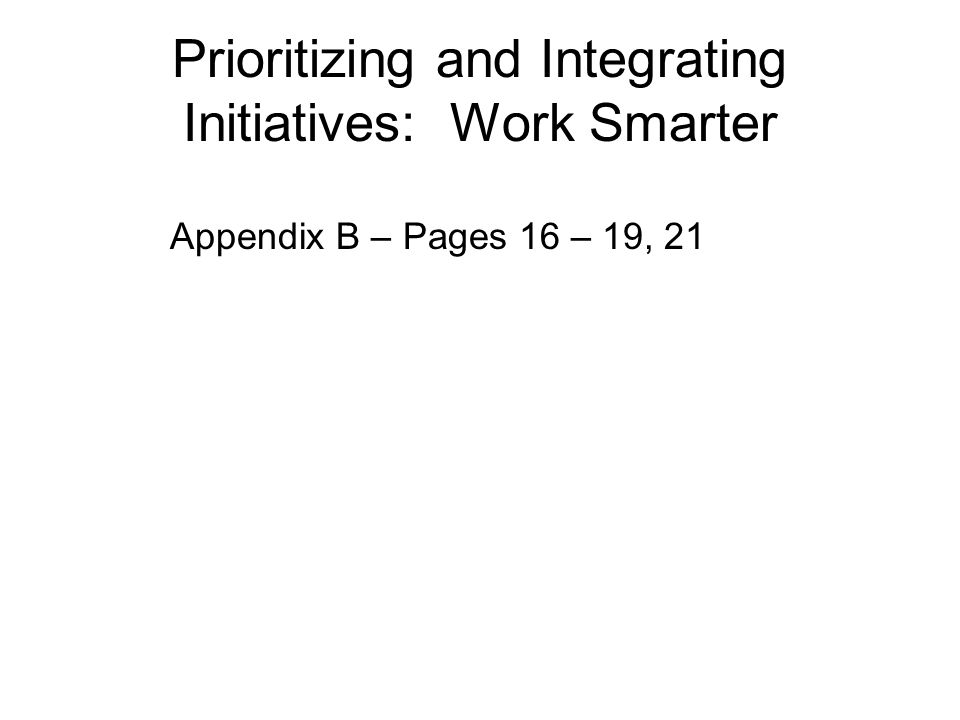 Prioritizing and Integrating Initiatives: Work Smarter Appendix B – Pages 16 – 19, 21