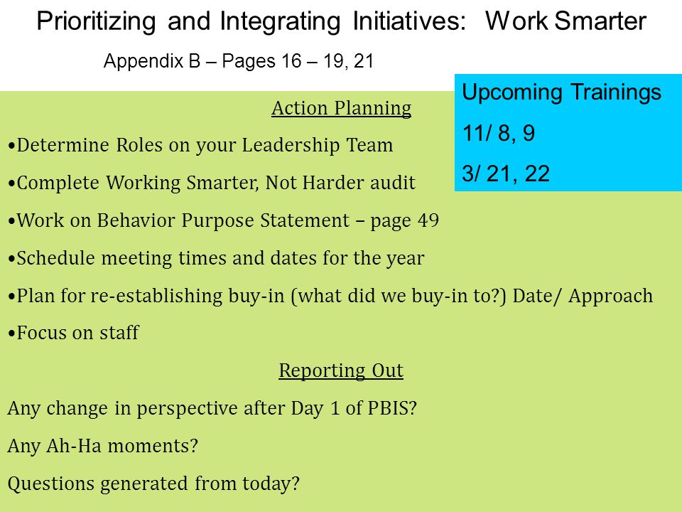 Prioritizing and Integrating Initiatives: Work Smarter Appendix B – Pages 16 – 19, 21 Action Planning Determine Roles on your Leadership Team Complete Working Smarter, Not Harder audit Work on Behavior Purpose Statement – page 49 Schedule meeting times and dates for the year Plan for re-establishing buy-in (what did we buy-in to ) Date/ Approach Focus on staff Reporting Out Any change in perspective after Day 1 of PBIS.