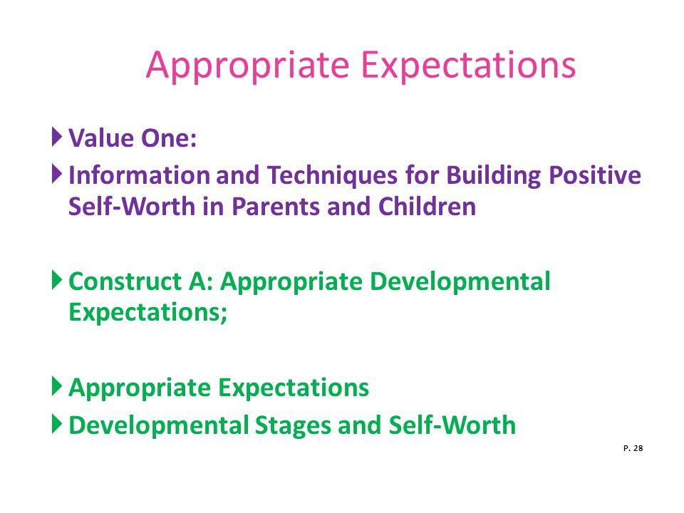 Appropriate Expectations  Value One:  Information and Techniques for Building Positive Self-Worth in Parents and Children  Construct A: Appropriate Developmental Expectations;  Appropriate Expectations  Developmental Stages and Self-Worth P.