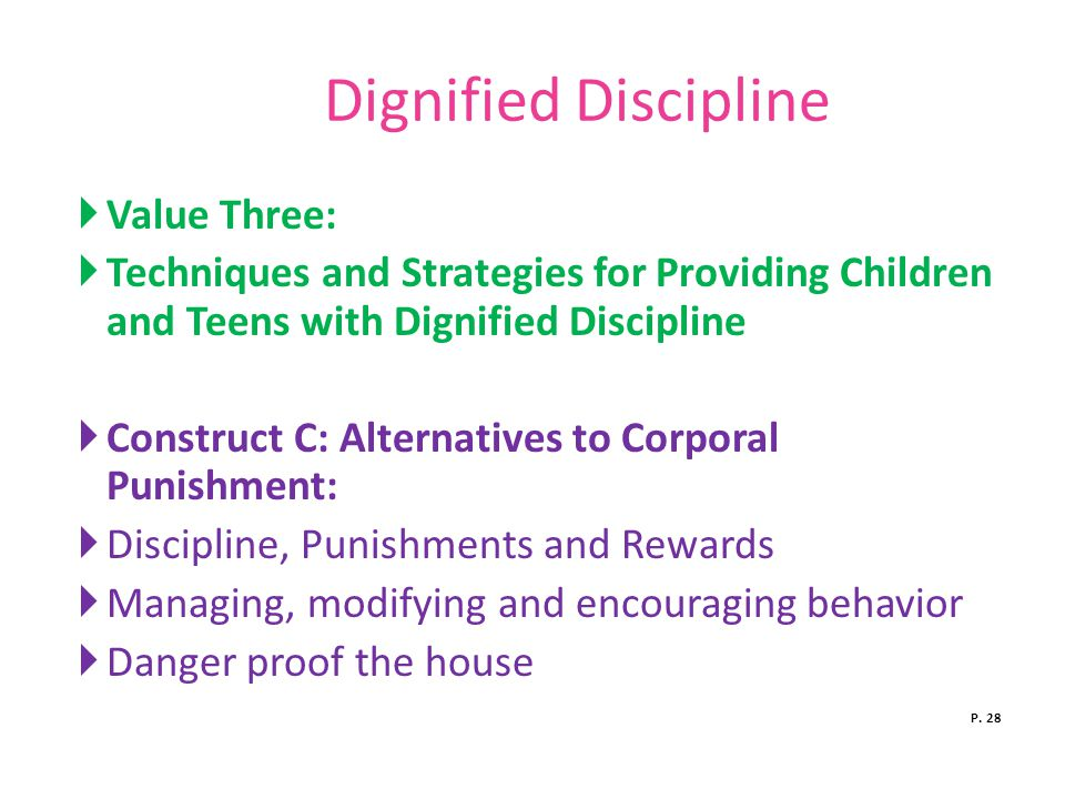 Dignified Discipline  Value Three:  Techniques and Strategies for Providing Children and Teens with Dignified Discipline  Construct C: Alternatives to Corporal Punishment:  Discipline, Punishments and Rewards  Managing, modifying and encouraging behavior  Danger proof the house P.