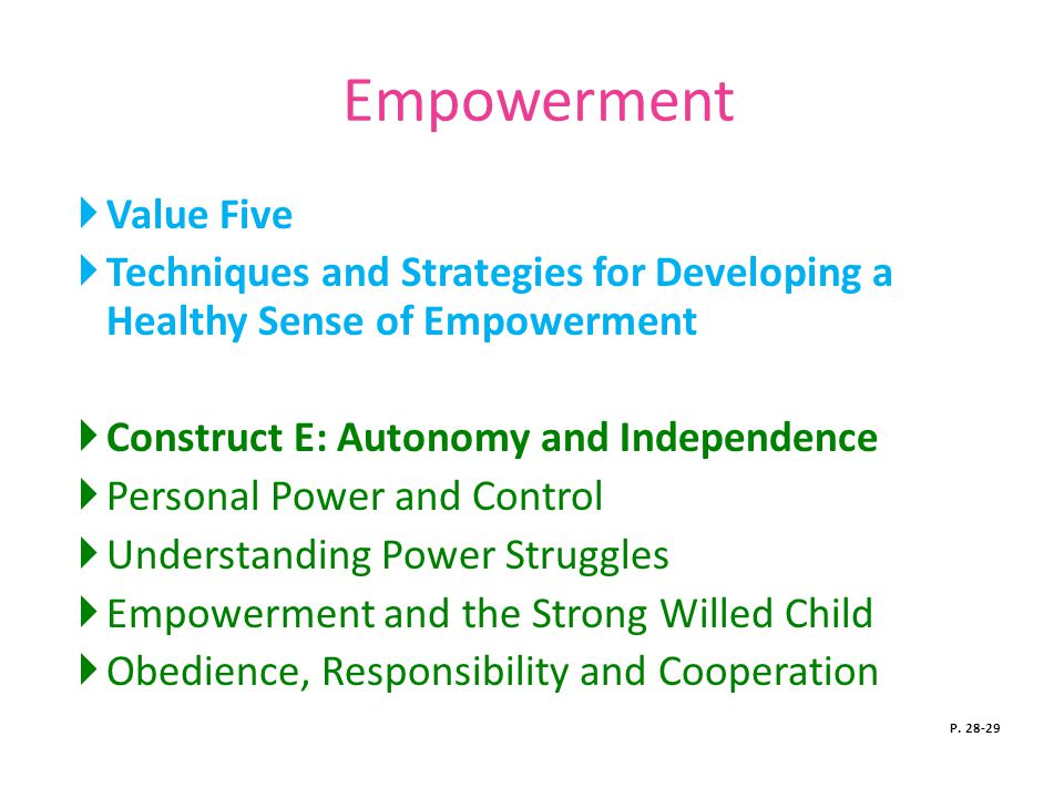 Empowerment  Value Five  Techniques and Strategies for Developing a Healthy Sense of Empowerment  Construct E: Autonomy and Independence  Personal Power and Control  Understanding Power Struggles  Empowerment and the Strong Willed Child  Obedience, Responsibility and Cooperation P.