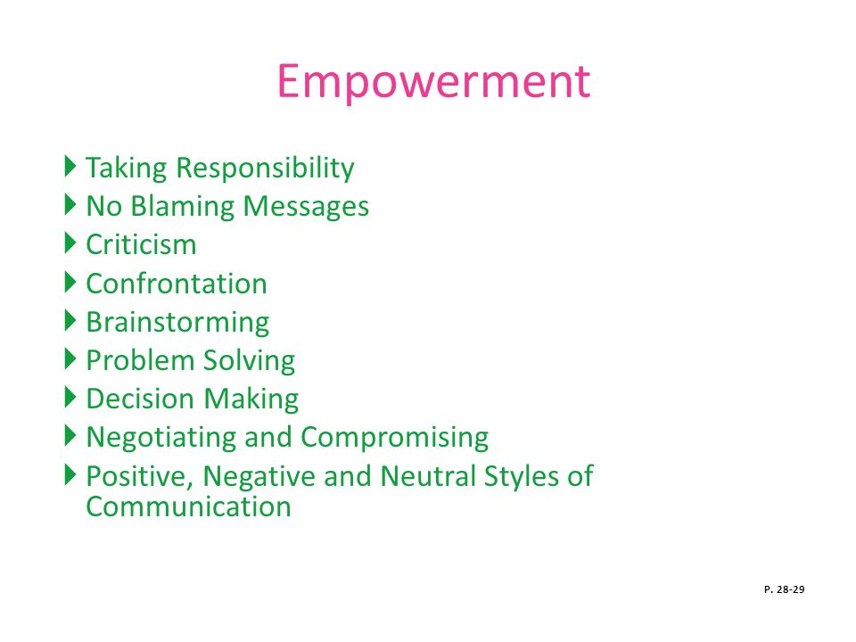 Empowerment  Taking Responsibility  No Blaming Messages  Criticism  Confrontation  Brainstorming  Problem Solving  Decision Making  Negotiating and Compromising  Positive, Negative and Neutral Styles of Communication P.