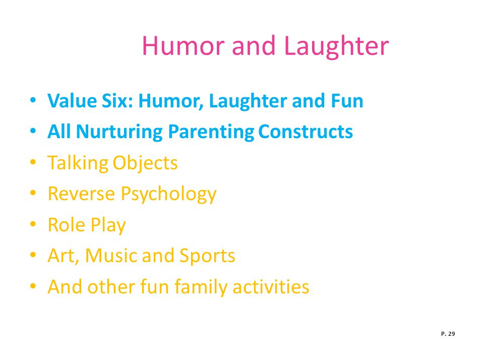 Humor and Laughter Value Six: Humor, Laughter and Fun All Nurturing Parenting Constructs Talking Objects Reverse Psychology Role Play Art, Music and Sports And other fun family activities P.
