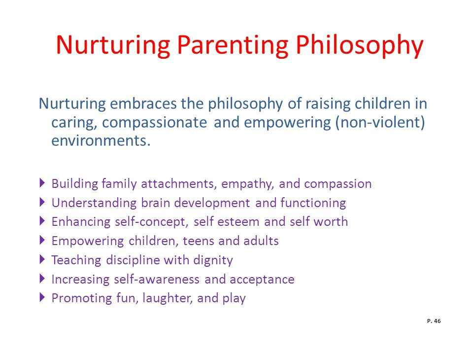 Nurturing Parenting Philosophy Nurturing embraces the philosophy of raising children in caring, compassionate and empowering (non-violent) environments.
