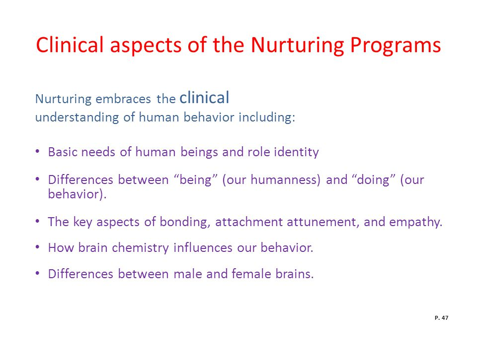 Clinical aspects of the Nurturing Programs Nurturing embraces the clinical understanding of human behavior including: Basic needs of human beings and role identity Differences between being (our humanness) and doing (our behavior).