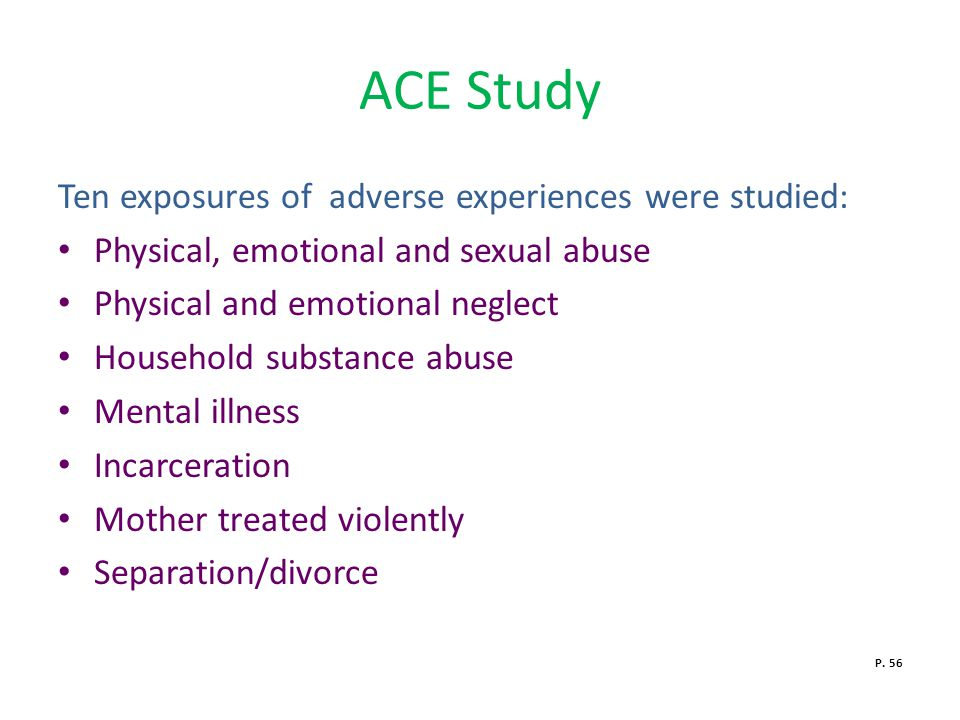 ACE Study Ten exposures of adverse experiences were studied: Physical, emotional and sexual abuse Physical and emotional neglect Household substance abuse Mental illness Incarceration Mother treated violently Separation/divorce P.
