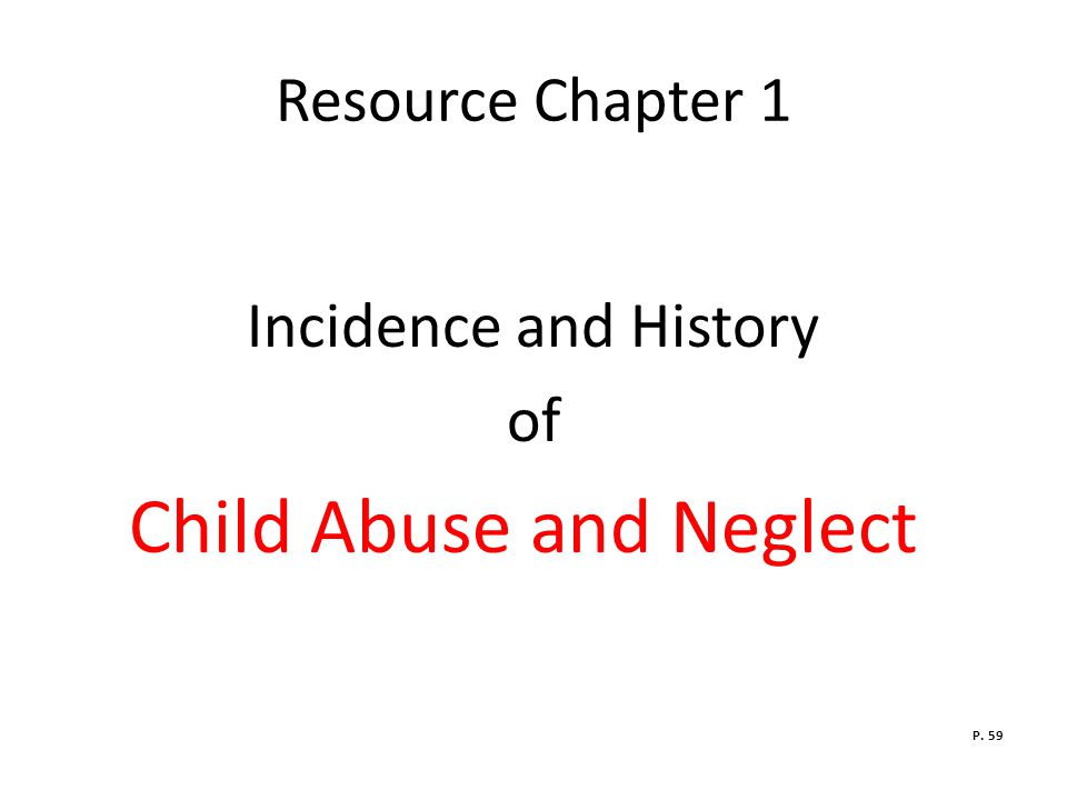 Resource Chapter 1 Incidence and History of Child Abuse and Neglect P. 59