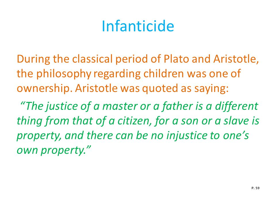 Infanticide During the classical period of Plato and Aristotle, the philosophy regarding children was one of ownership.