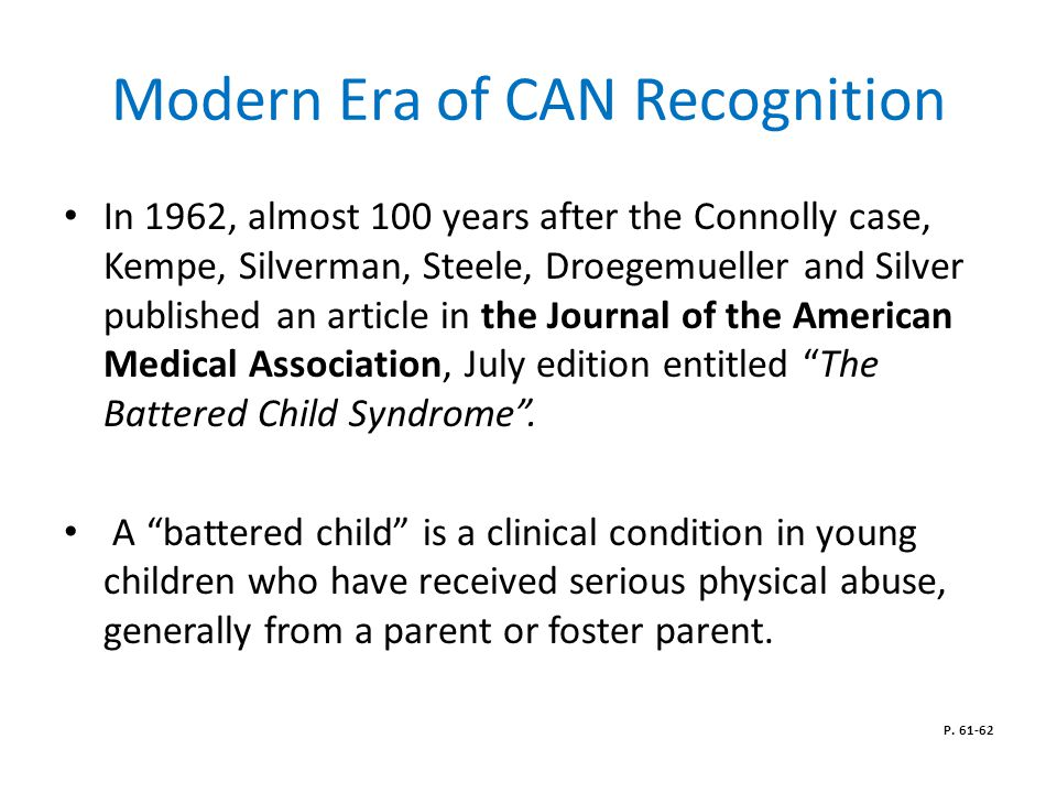 Modern Era of CAN Recognition In 1962, almost 100 years after the Connolly case, Kempe, Silverman, Steele, Droegemueller and Silver published an article in the Journal of the American Medical Association, July edition entitled The Battered Child Syndrome .