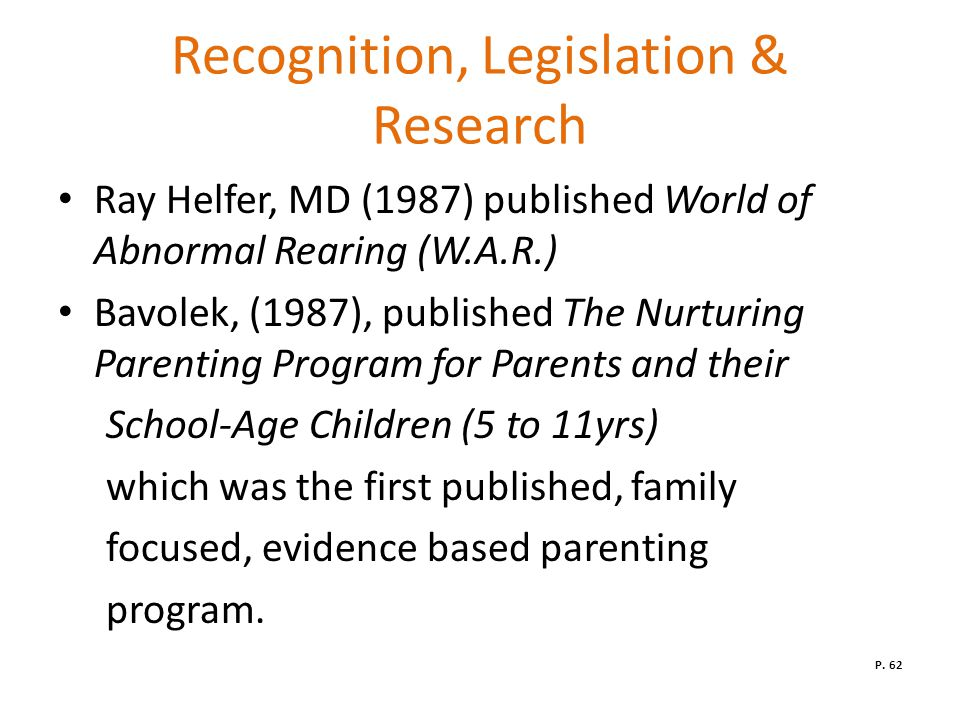 Recognition, Legislation & Research Ray Helfer, MD (1987) published World of Abnormal Rearing (W.A.R.) Bavolek, (1987), published The Nurturing Parenting Program for Parents and their School-Age Children (5 to 11yrs) which was the first published, family focused, evidence based parenting program.