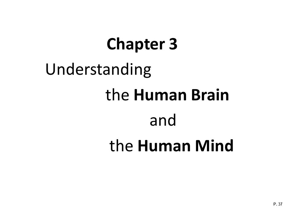 Chapter 3 Understanding the Human Brain and the Human Mind P. 37