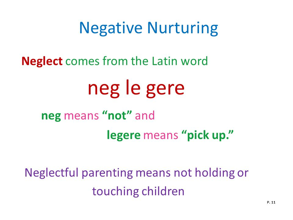 Negative Nurturing Neglect comes from the Latin word neg le gere neg means not and legere means pick up. Neglectful parenting means not holding or touching children P.