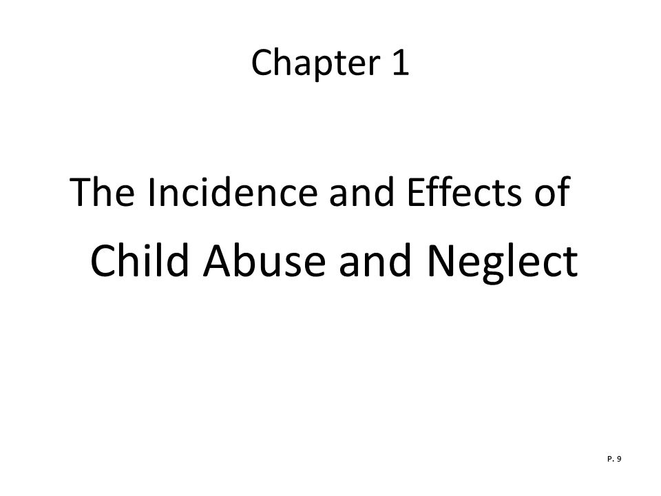 Chapter 1 The Incidence and Effects of Child Abuse and Neglect P. 9