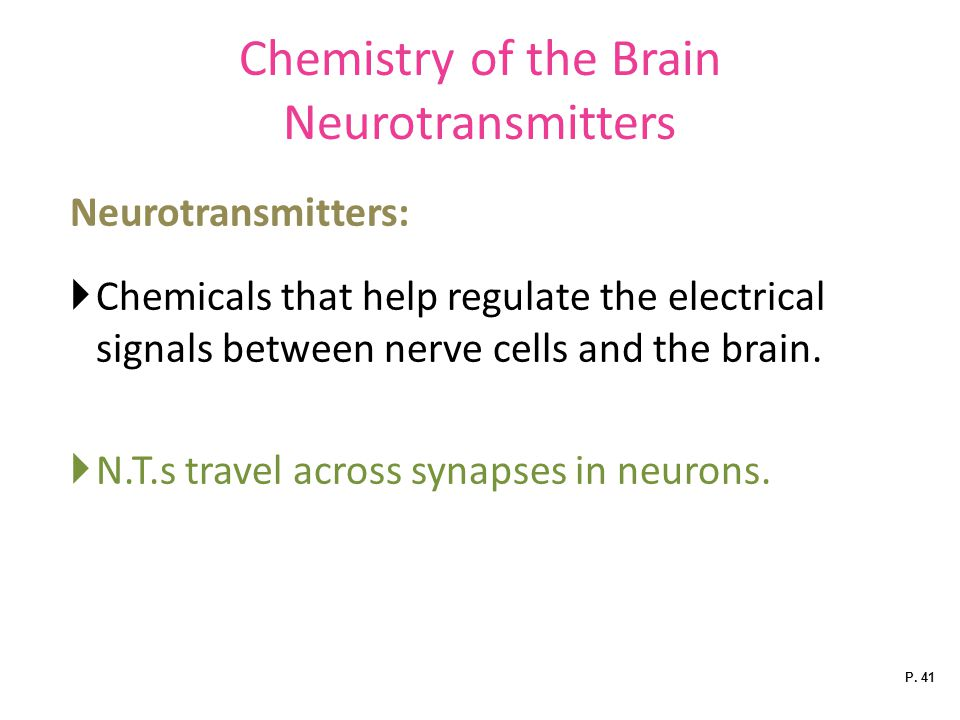 Chemistry of the Brain Neurotransmitters Neurotransmitters:  Chemicals that help regulate the electrical signals between nerve cells and the brain.