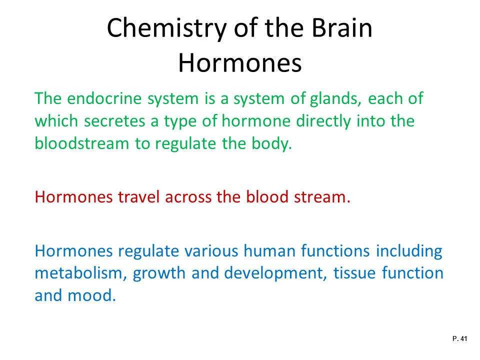 Chemistry of the Brain Hormones The endocrine system is a system of glands, each of which secretes a type of hormone directly into the bloodstream to regulate the body.