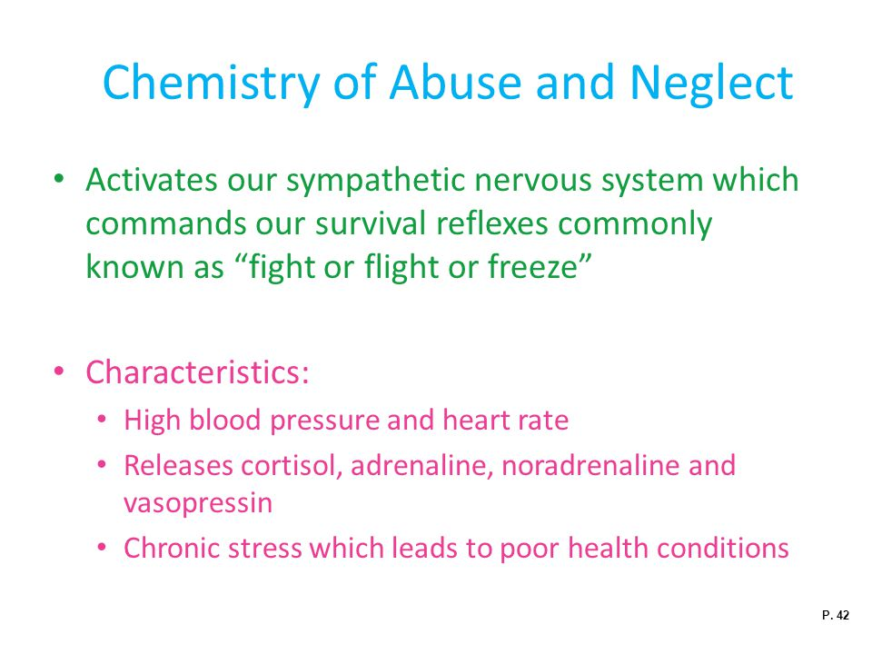 Chemistry of Abuse and Neglect Activates our sympathetic nervous system which commands our survival reflexes commonly known as fight or flight or freeze Characteristics: High blood pressure and heart rate Releases cortisol, adrenaline, noradrenaline and vasopressin Chronic stress which leads to poor health conditions P.