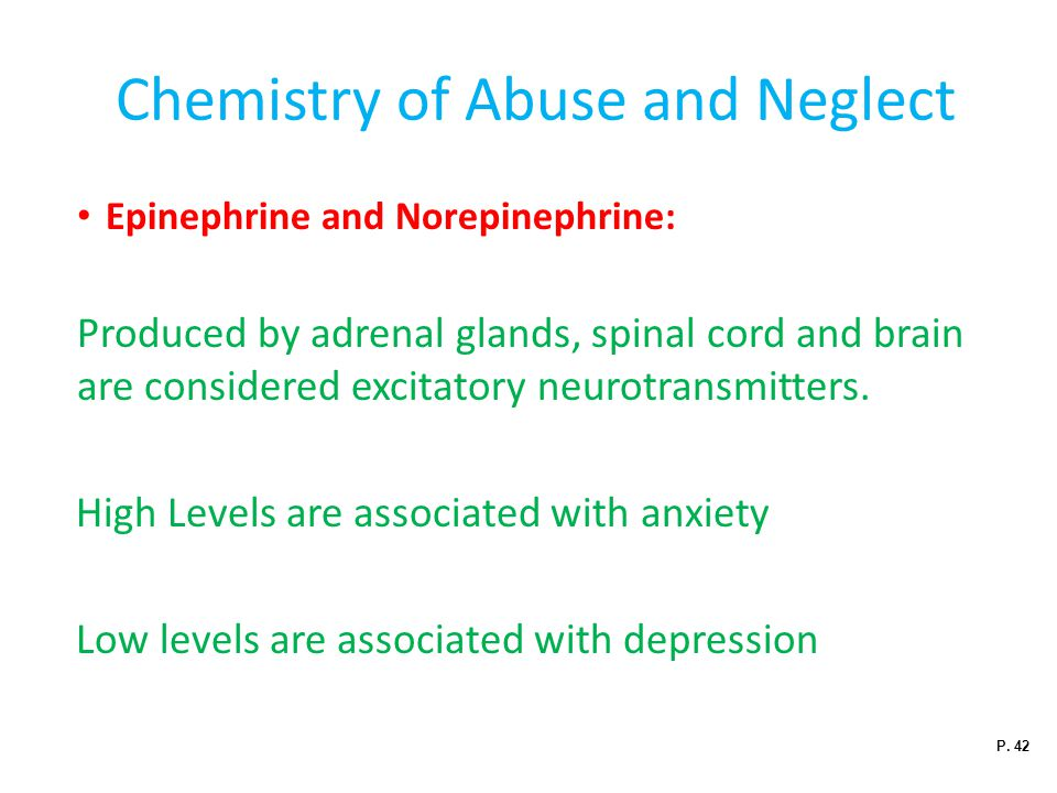 Chemistry of Abuse and Neglect Epinephrine and Norepinephrine: Produced by adrenal glands, spinal cord and brain are considered excitatory neurotransmitters.