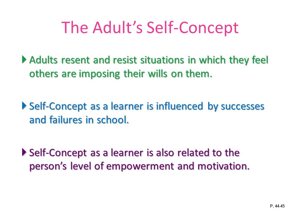 The Adult's Self-Concept  Adults resent and resist situations in which they feel others are imposing their wills on them.