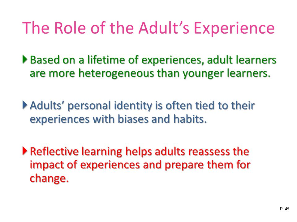 The Role of the Adult's Experience  Based on a lifetime of experiences, adult learners are more heterogeneous than younger learners.