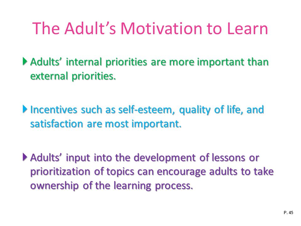 The Adult's Motivation to Learn  Adults' internal priorities are more important than external priorities.