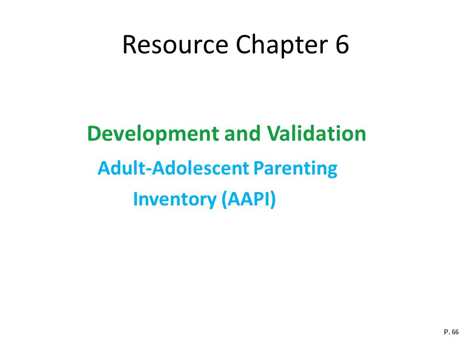 Resource Chapter 6 Development and Validation Adult-Adolescent Parenting Inventory (AAPI) P. 66