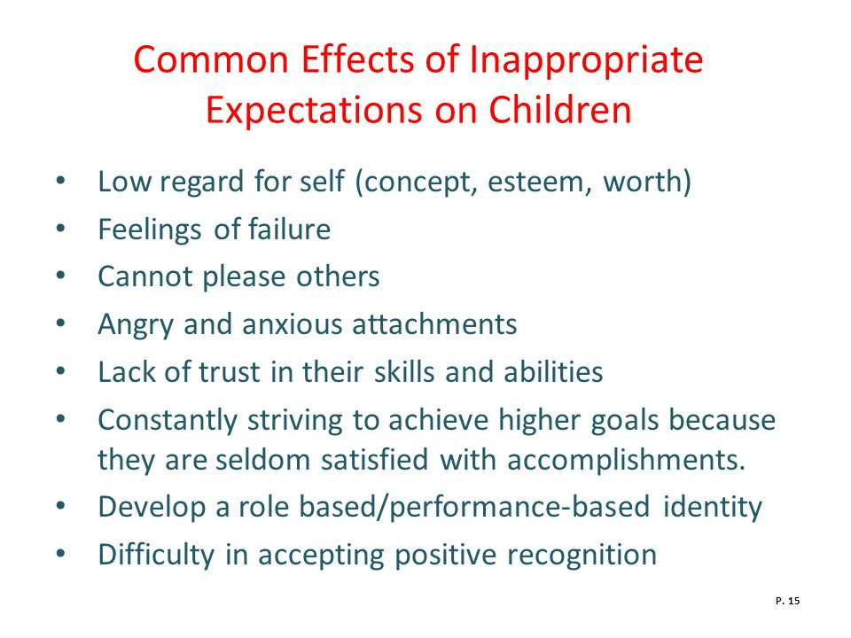 Common Effects of Inappropriate Expectations on Children Low regard for self (concept, esteem, worth) Feelings of failure Cannot please others Angry and anxious attachments Lack of trust in their skills and abilities Constantly striving to achieve higher goals because they are seldom satisfied with accomplishments.