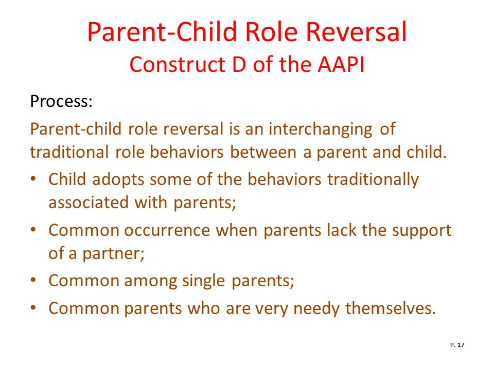 Parent-Child Role Reversal Construct D of the AAPI Process: Parent-child role reversal is an interchanging of traditional role behaviors between a parent and child.