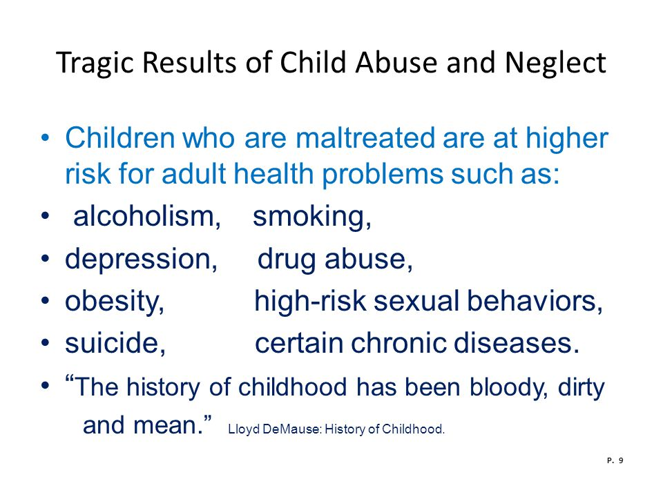 Tragic Results of Child Abuse and Neglect Children who are maltreated are at higher risk for adult health problems such as: alcoholism, smoking, depression, drug abuse, obesity, high-risk sexual behaviors, suicide, certain chronic diseases.