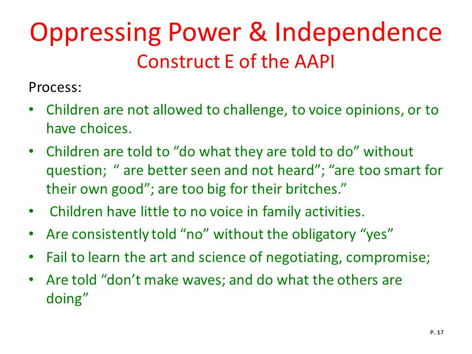 Oppressing Power & Independence Construct E of the AAPI Process: Children are not allowed to challenge, to voice opinions, or to have choices.