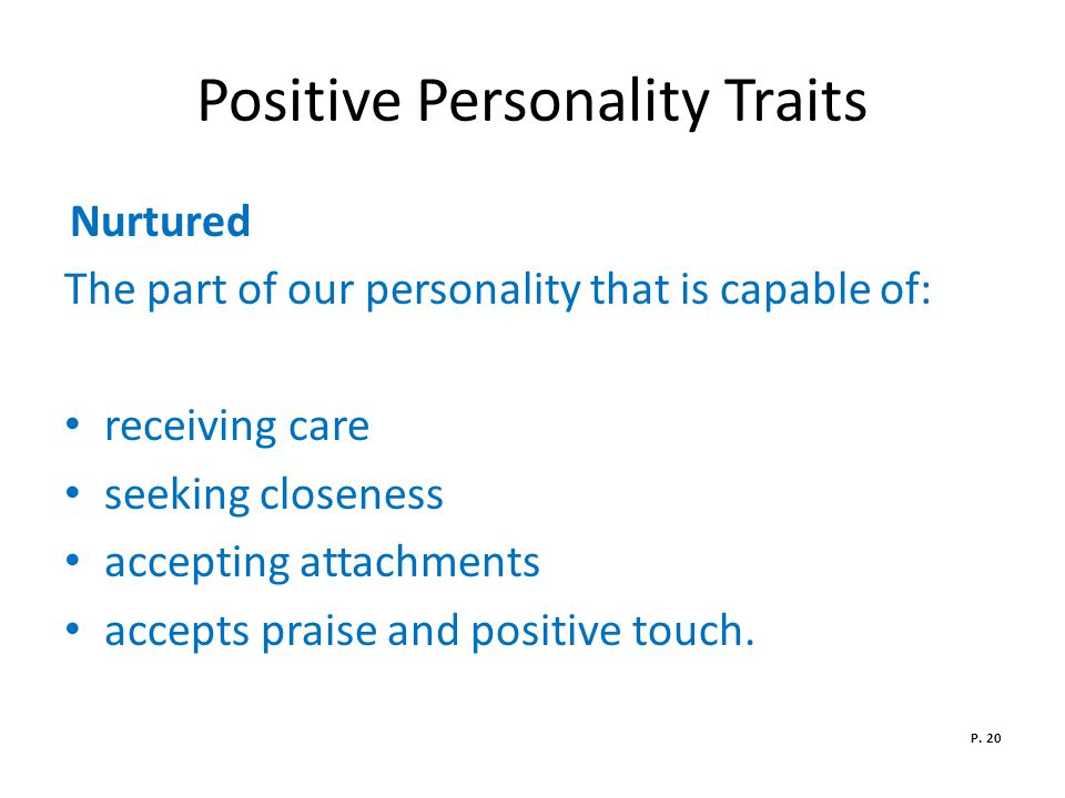 Positive Personality Traits Nurtured The part of our personality that is capable of: receiving care seeking closeness accepting attachments accepts praise and positive touch.