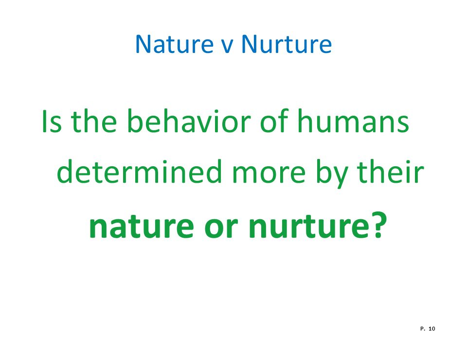Nature v Nurture Is the behavior of humans determined more by their nature or nurture? P. 10