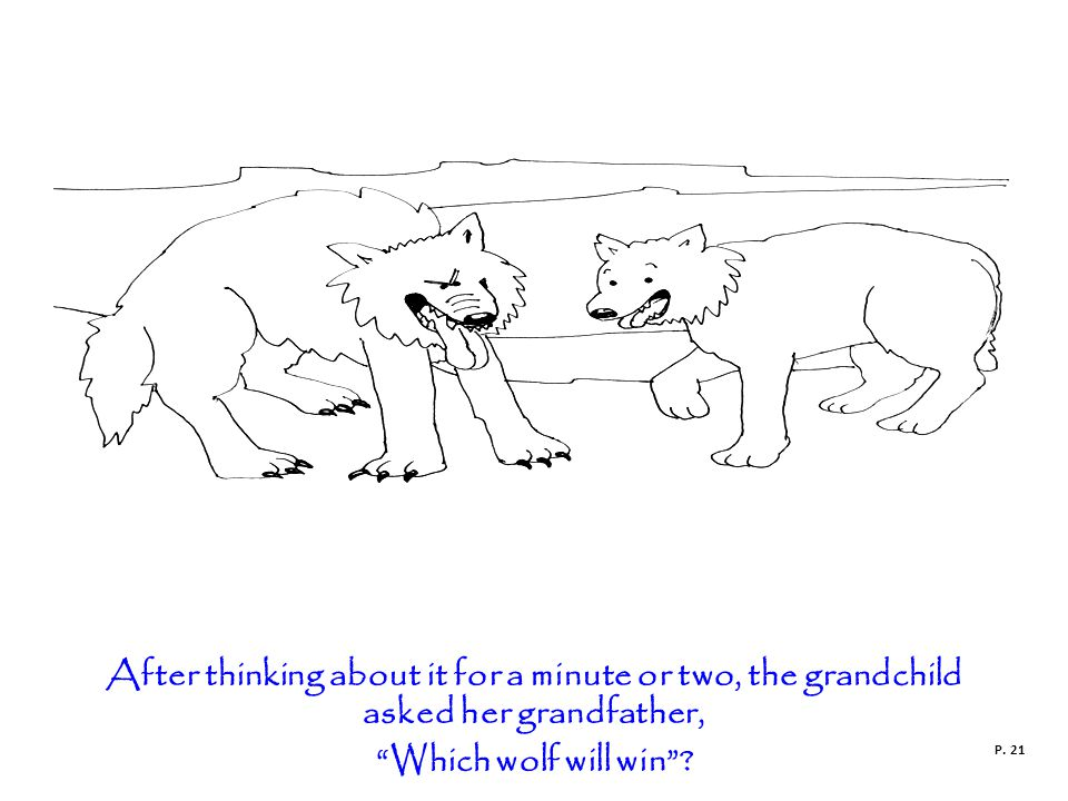 After thinking about it for a minute or two, the grandchild asked her grandfather, Which wolf will win .