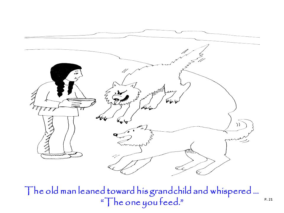 The old man leaned toward his grandchild and whispered … The one you feed. P. 21
